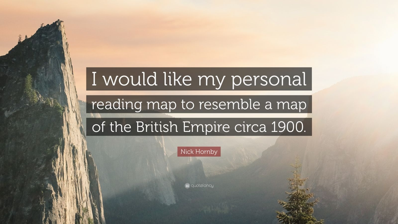 """Nick Hornby Quote: """"I would like my personal reading map to resemble a map of the British Empire circa 1900."""""""