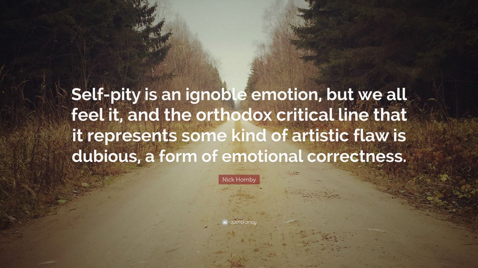 "Nick Hornby Quote: ""Self-pity is an ignoble emotion, but we all feel it, and the orthodox critical line that it represents some kind of artistic flaw is dubious, a form of emotional correctness."""