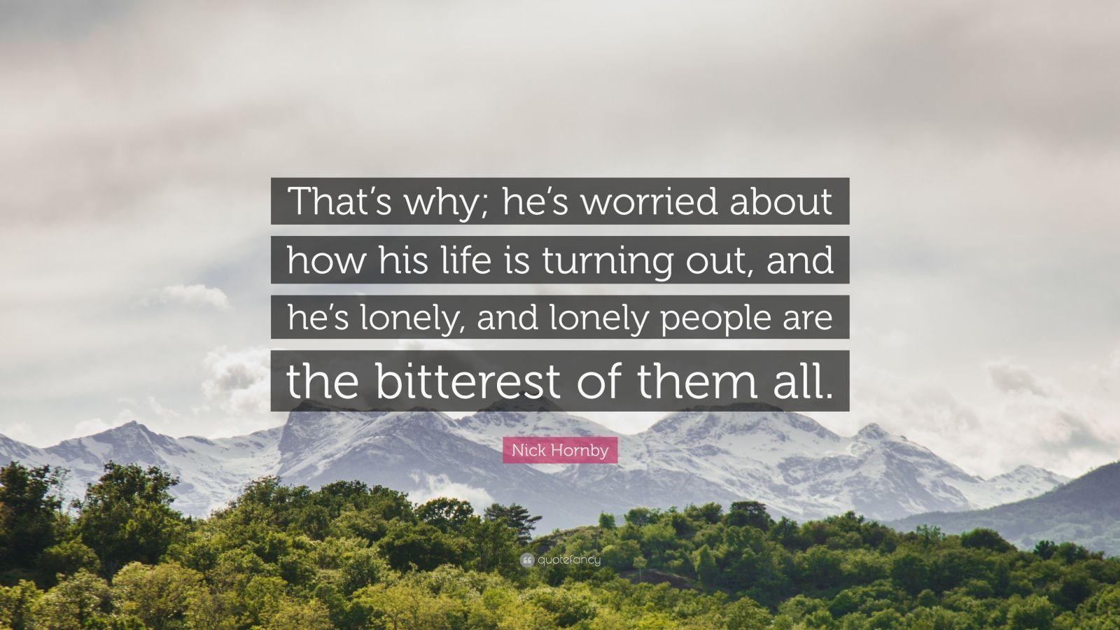 "Nick Hornby Quote: ""That's why; he's worried about how his life is turning out, and he's lonely, and lonely people are the bitterest of them all."""