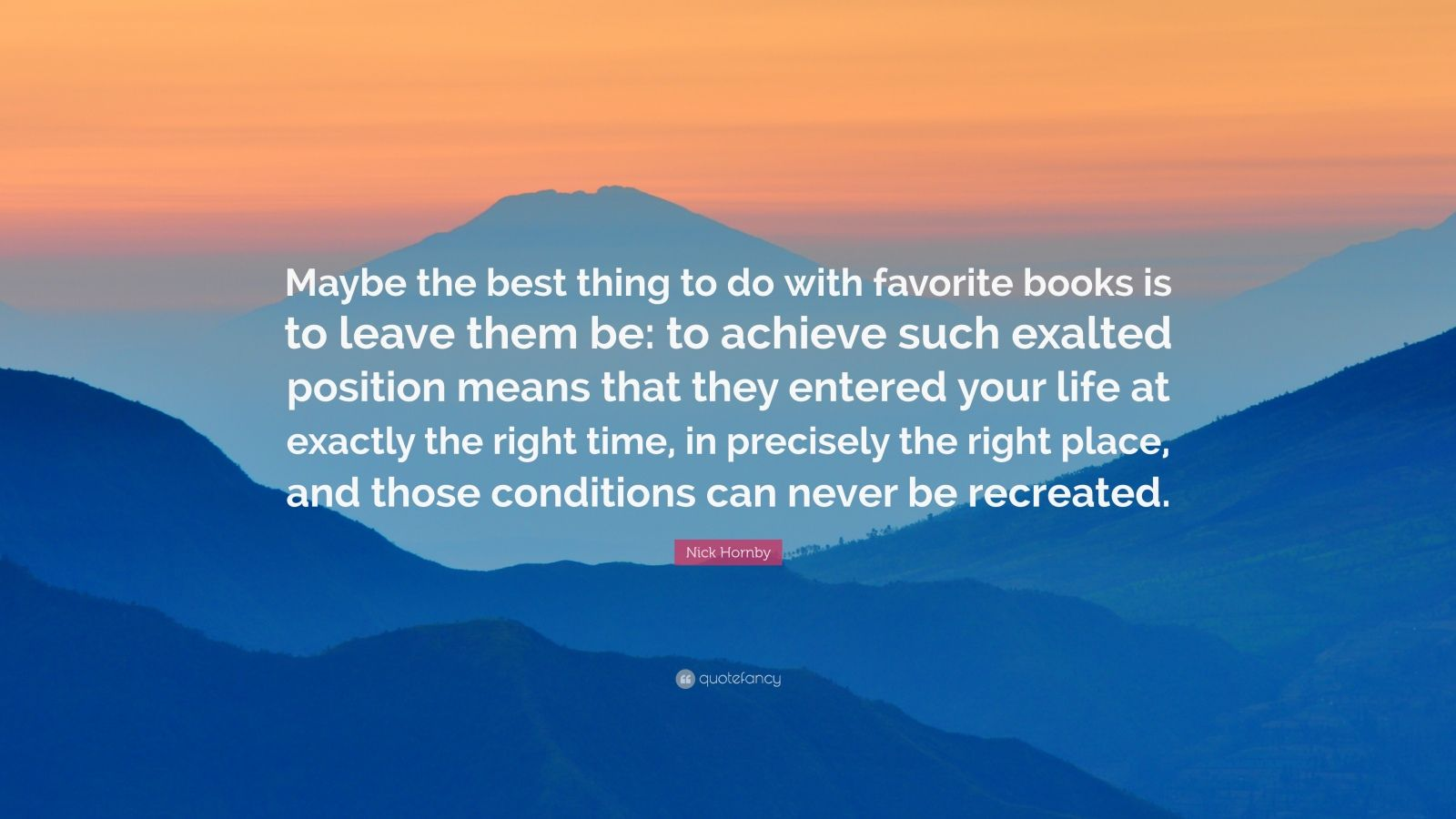 "Nick Hornby Quote: ""Maybe the best thing to do with favorite books is to leave them be: to achieve such exalted position means that they entered your life at exactly the right time, in precisely the right place, and those conditions can never be recreated."""