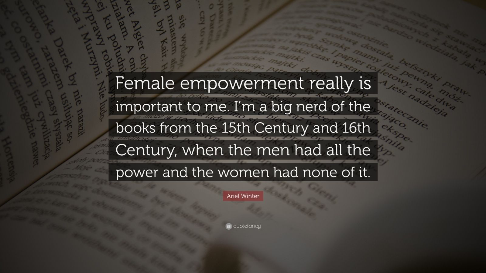 """Ariel Winter Quote: """"Female empowerment really is important to me. I'm a big nerd of the books from the 15th Century and 16th Century, when the men had all the power and the women had none of it."""""""