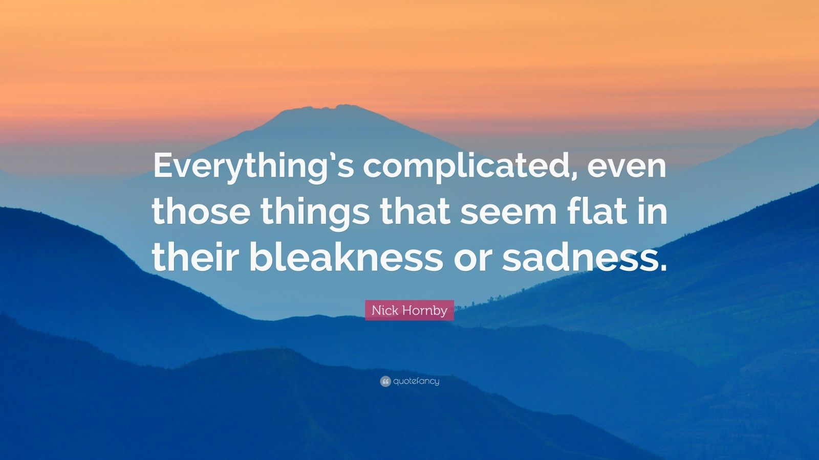 "Nick Hornby Quote: ""Everything's complicated, even those things that seem flat in their bleakness or sadness."""