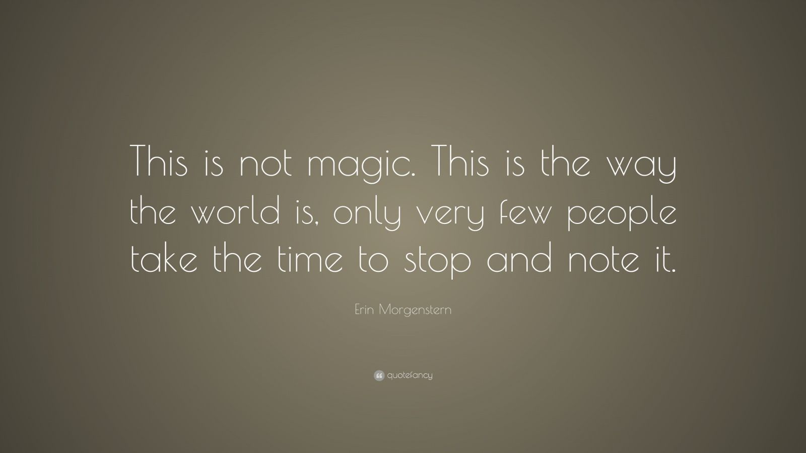 "Erin Morgenstern Quote: ""This is not magic. This is the way the world is, only very few people take the time to stop and note it."""