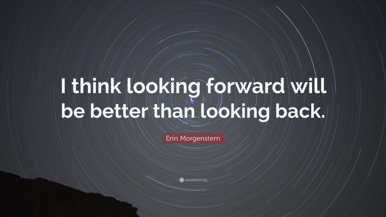 """Erin Morgenstern Quote: """"I think looking forward will be better than looking back."""""""