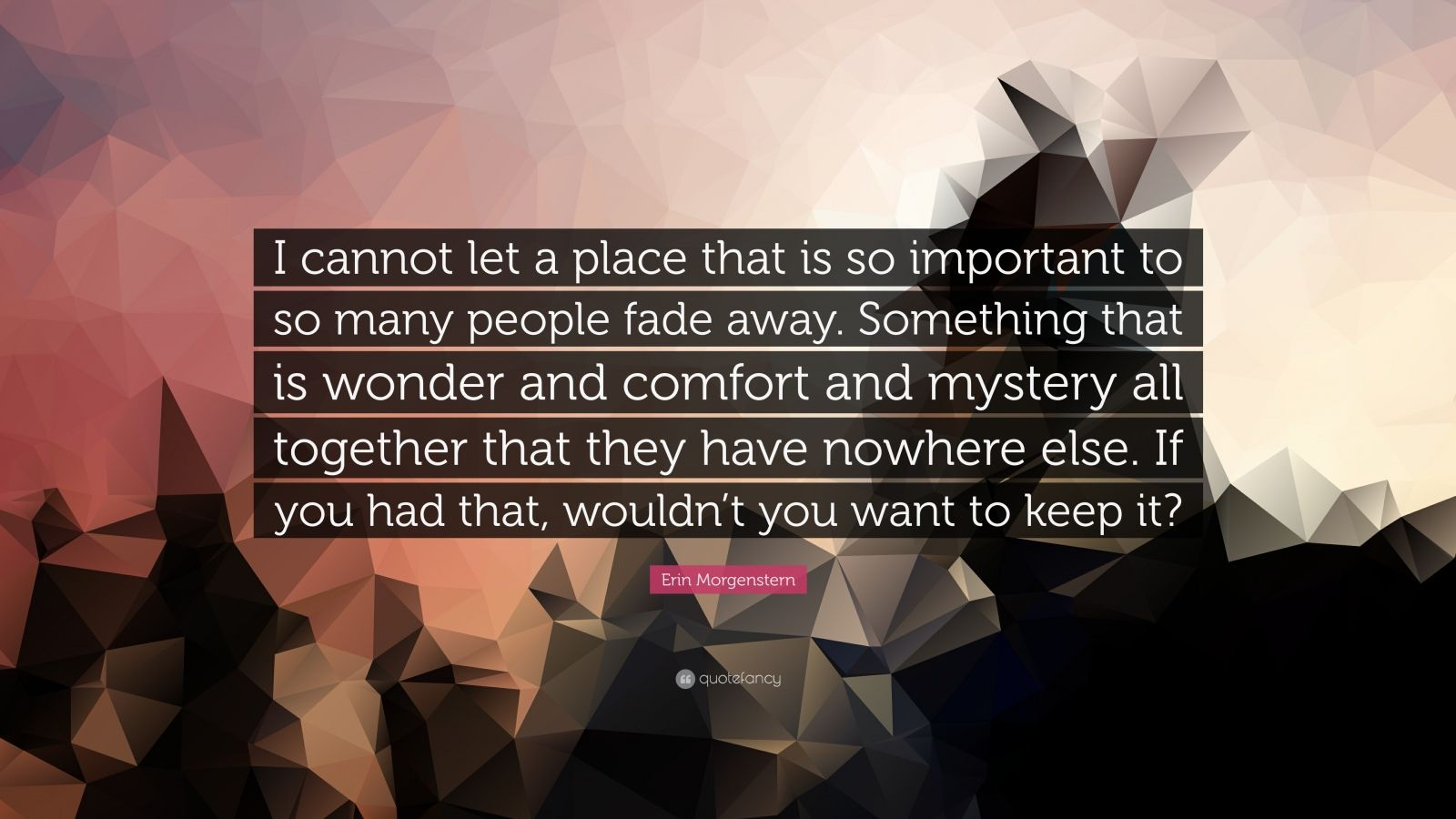 """Erin Morgenstern Quote: """"I cannot let a place that is so important to so many people fade away. Something that is wonder and comfort and mystery all together that they have nowhere else. If you had that, wouldn't you want to keep it?"""""""
