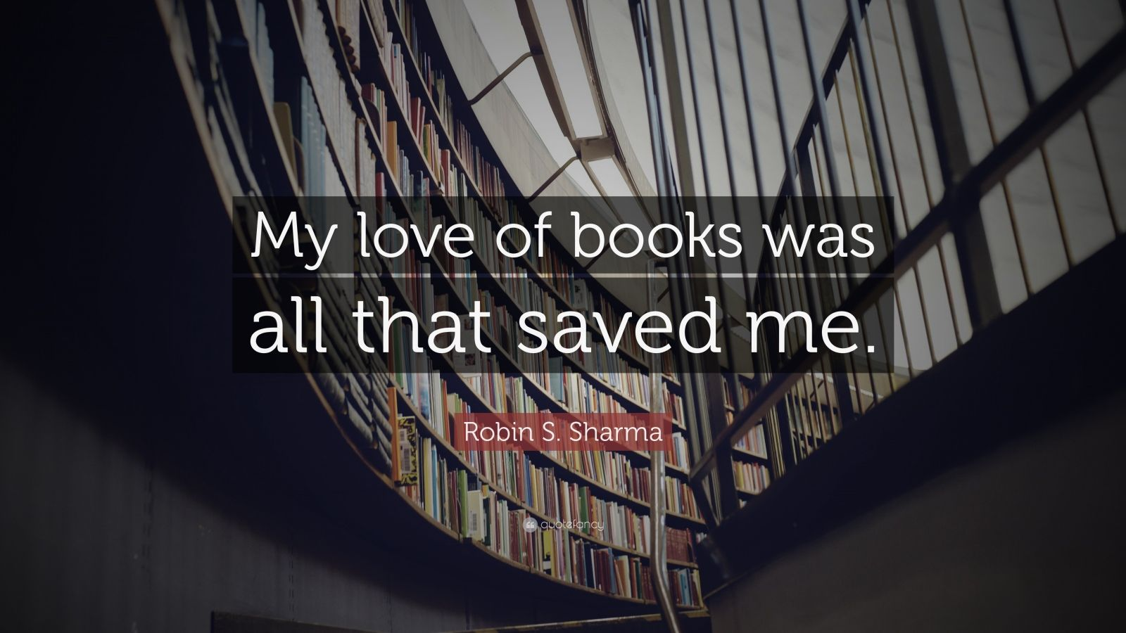 "Robin S. Sharma Quote: ""My love of books was all that saved me."""