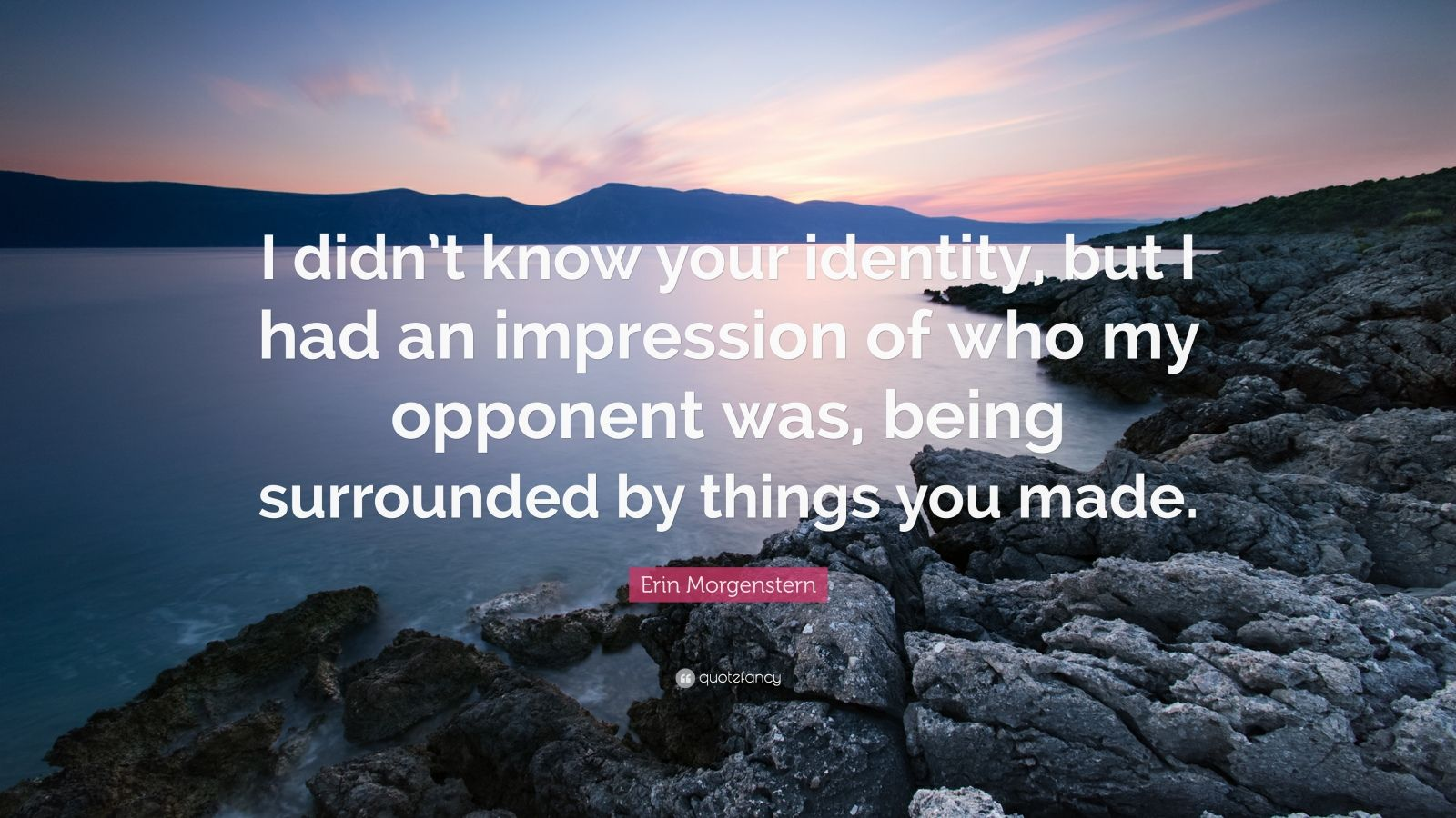 "Erin Morgenstern Quote: ""I didn't know your identity, but I had an impression of who my opponent was, being surrounded by things you made."""