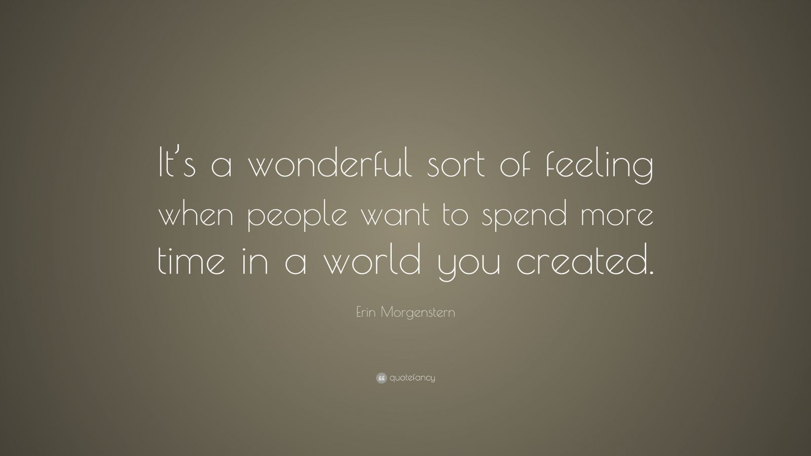 "Erin Morgenstern Quote: ""It's a wonderful sort of feeling when people want to spend more time in a world you created."""