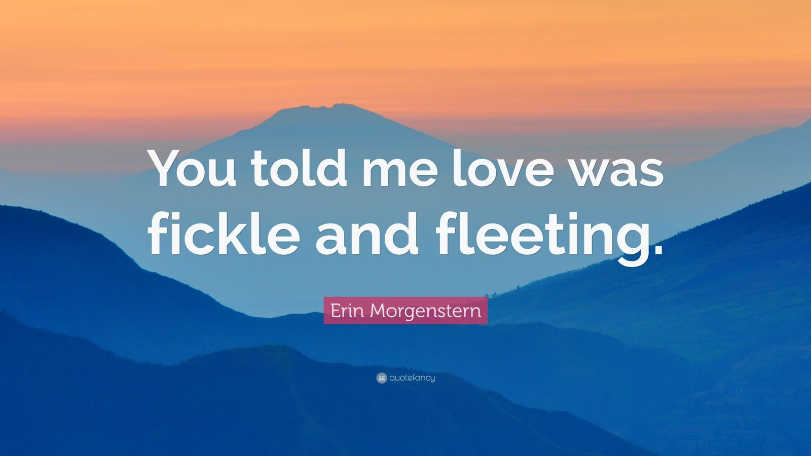 "Erin Morgenstern Quote: ""You told me love was fickle and fleeting."""