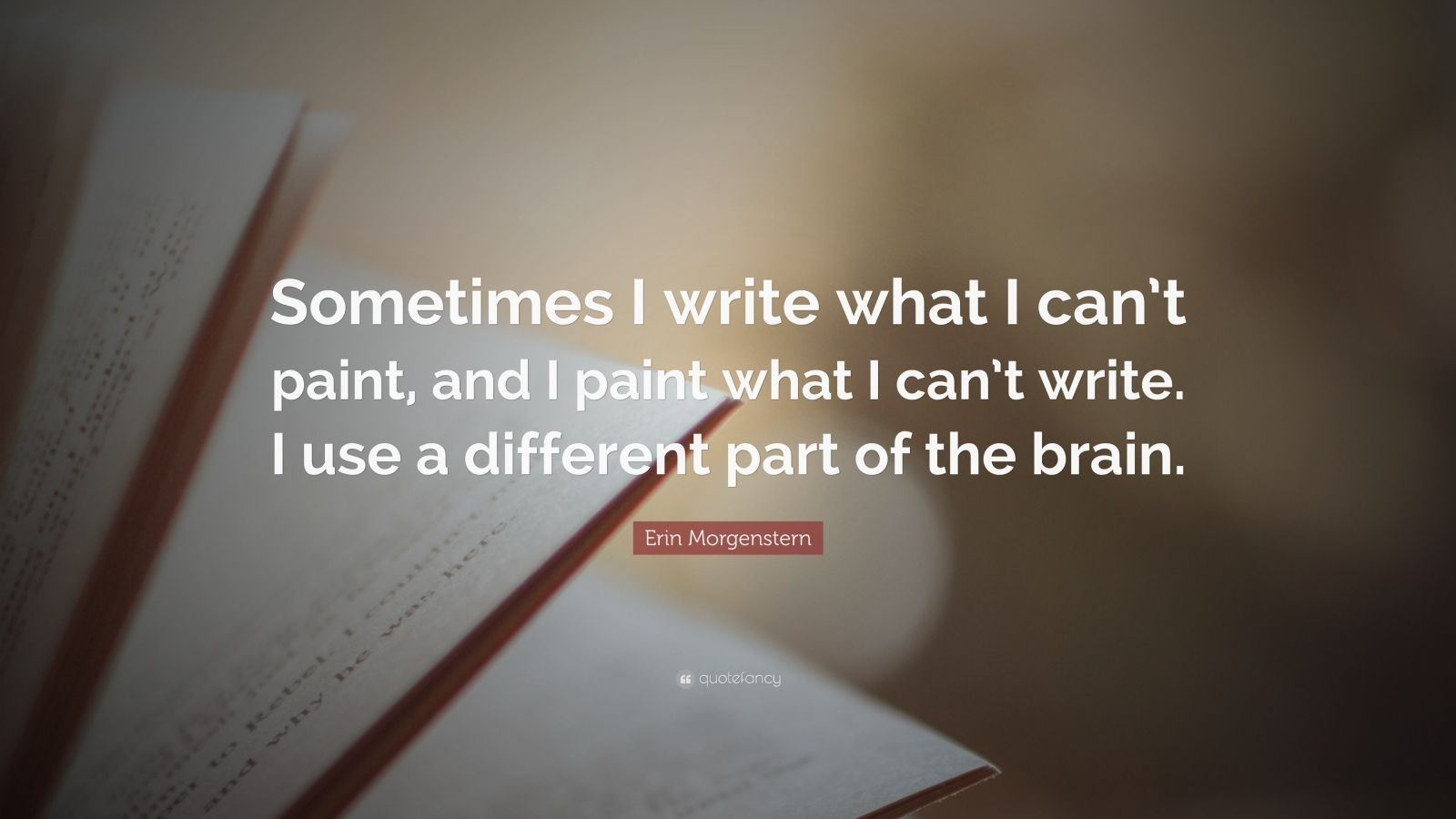 """Erin Morgenstern Quote: """"Sometimes I write what I can't paint, and I paint what I can't write. I use a different part of the brain."""""""