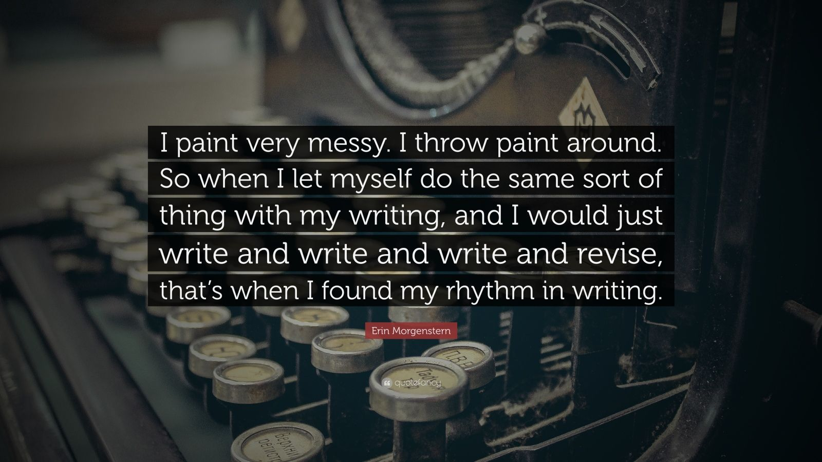 """Erin Morgenstern Quote: """"I paint very messy. I throw paint around. So when I let myself do the same sort of thing with my writing, and I would just write and write and write and revise, that's when I found my rhythm in writing."""""""