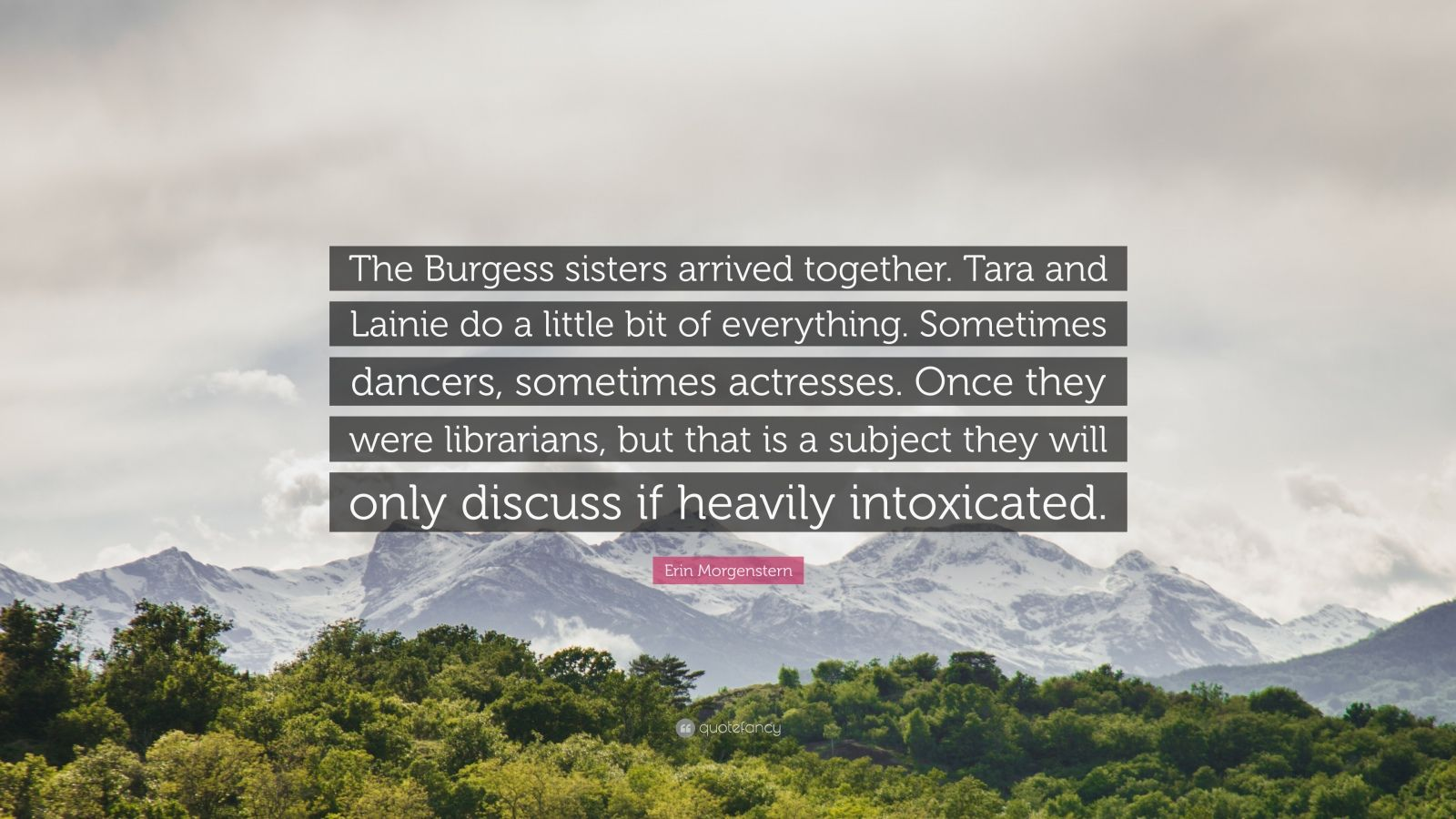 """Erin Morgenstern Quote: """"The Burgess sisters arrived together. Tara and Lainie do a little bit of everything. Sometimes dancers, sometimes actresses. Once they were librarians, but that is a subject they will only discuss if heavily intoxicated."""""""