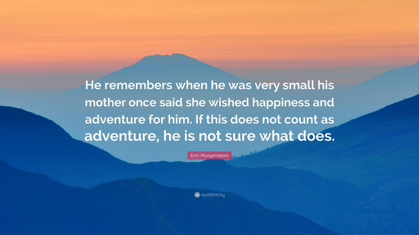 "Erin Morgenstern Quote: ""He remembers when he was very small his mother once said she wished happiness and adventure for him. If this does not count as adventure, he is not sure what does."""