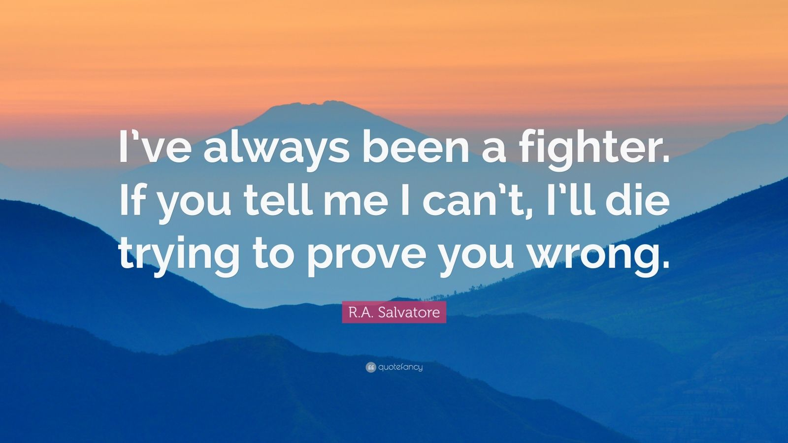 """R.A. Salvatore Quote: """"I've always been a fighter. If you tell me I can't, I'll die trying to prove you wrong."""""""