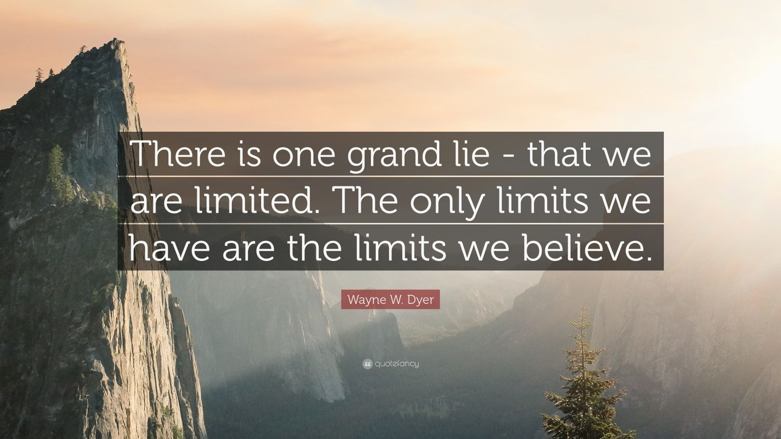 "Wayne W. Dyer Quote: ""There is one grand lie -  that we are limited.  The only limits we have  are the limits we believe."""