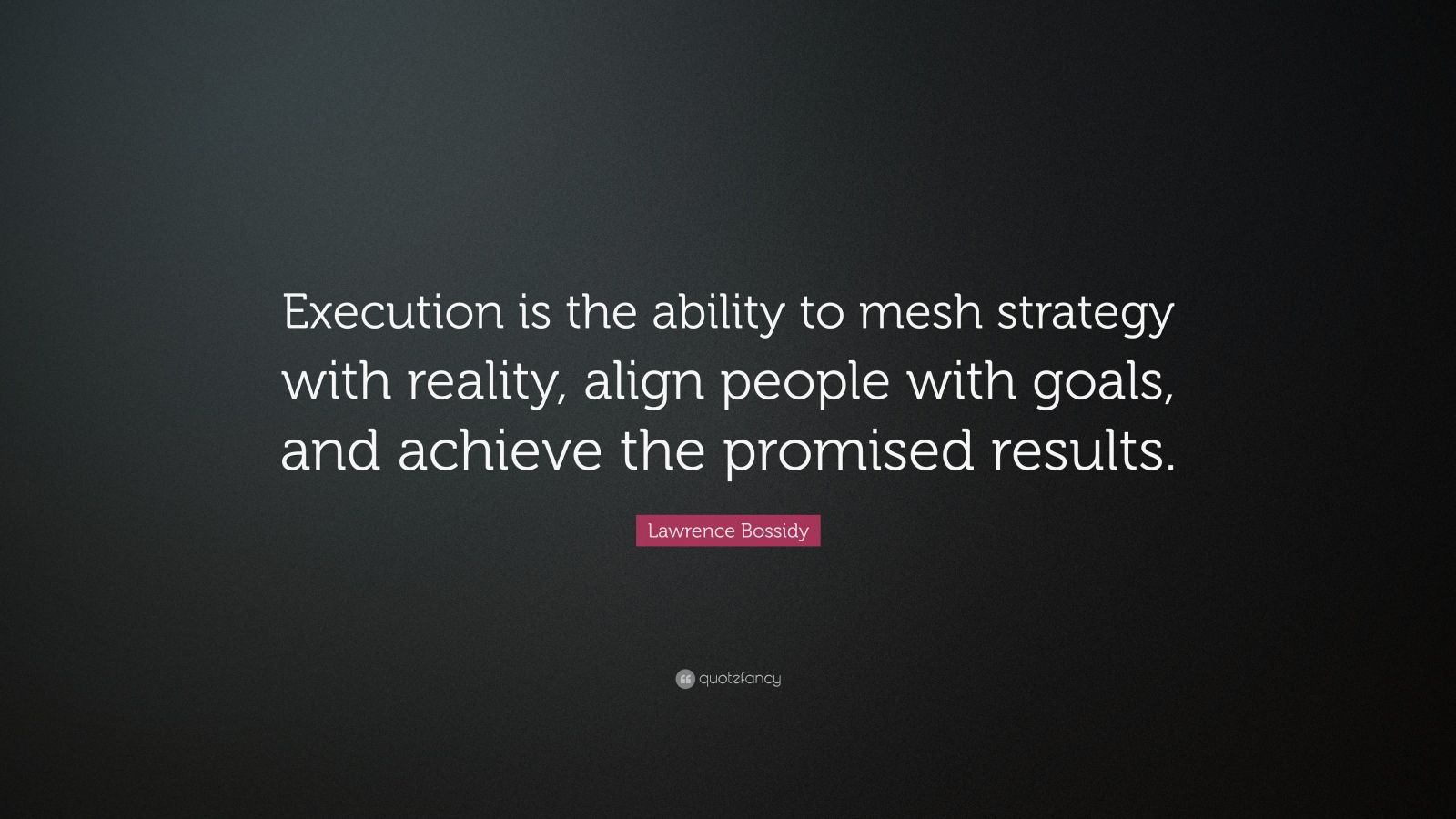 """Lawrence Bossidy Quote: """"Execution is the ability to mesh strategy with reality, align people with goals, and achieve the promised results."""""""