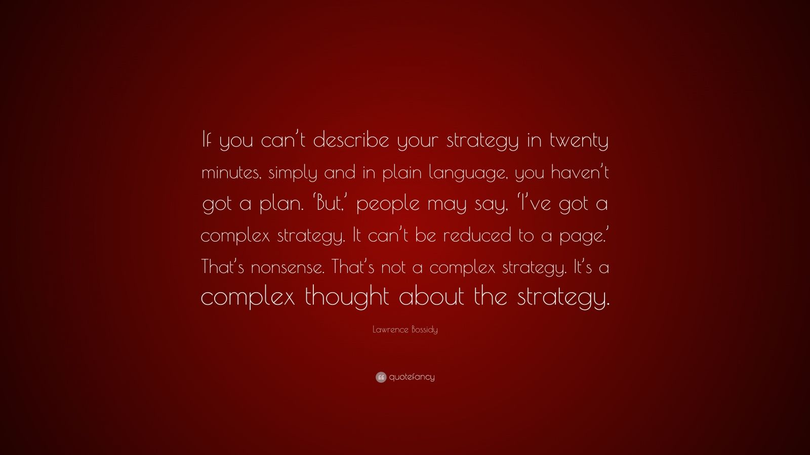 "Lawrence Bossidy Quote: ""If you can't describe your strategy in twenty minutes, simply and in plain language, you haven't got a plan. 'But,' people may say, 'I've got a complex strategy. It can't be reduced to a page.' That's nonsense. That's not a complex strategy. It's a complex thought about the strategy."""