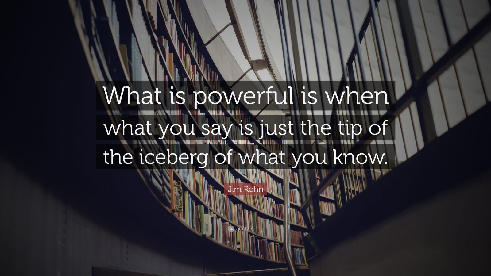 "Jim Rohn Quote: ""What is powerful is when what you say is just the tip of the iceberg of what you know."""