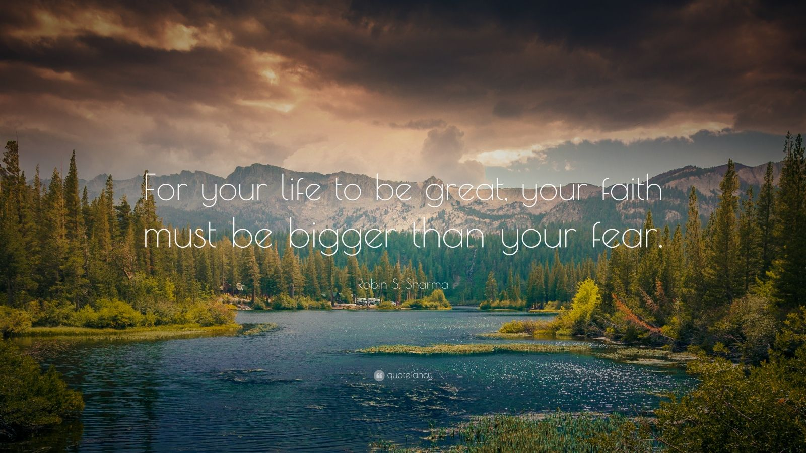 """Robin S. Sharma Quote: """"For your life to be great, your faith must be bigger than your fear."""""""