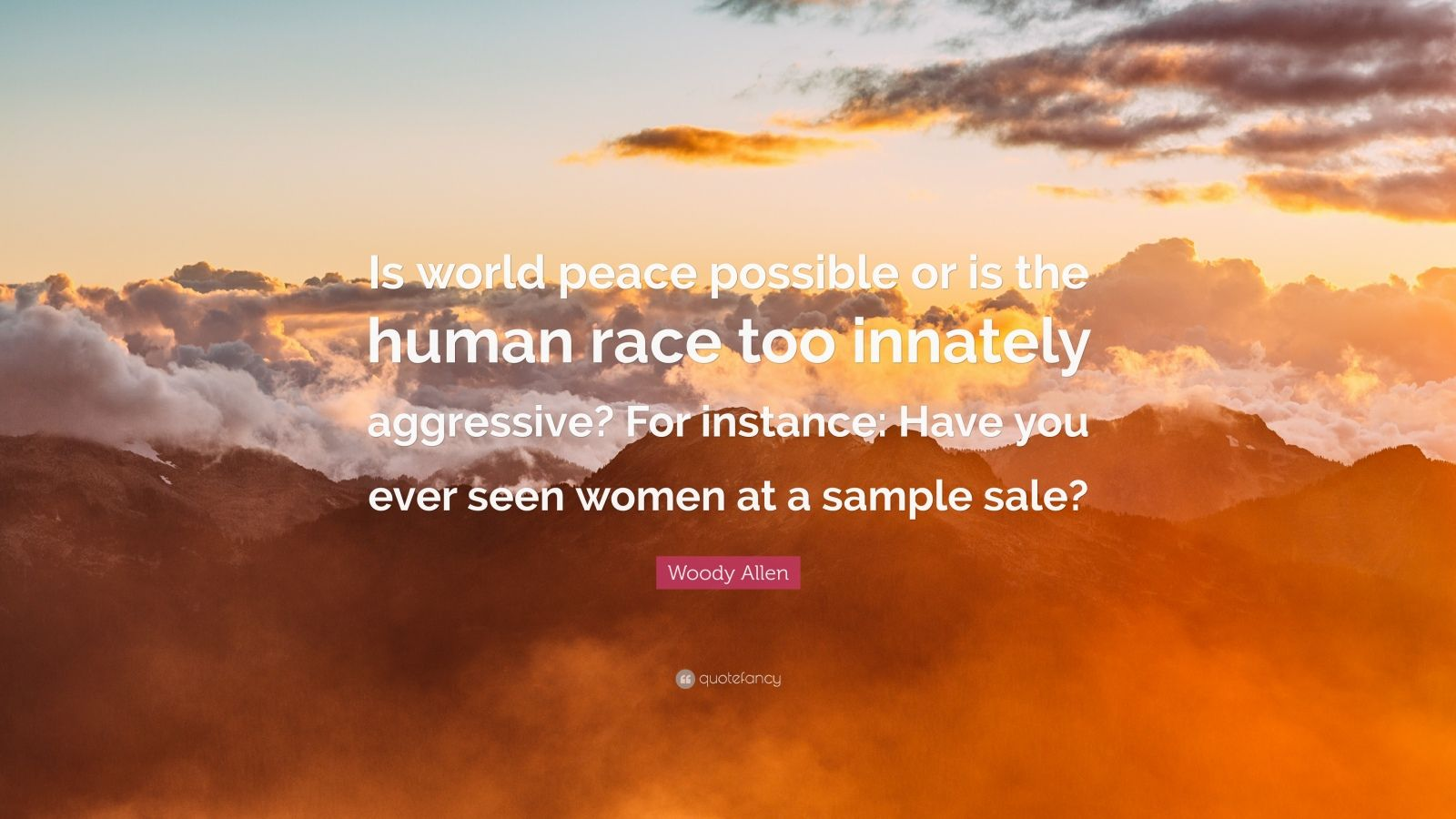 """Woody Allen Quote: """"Is world peace possible or is the human race too innately aggressive? For instance: Have you ever seen women at a sample sale?"""""""