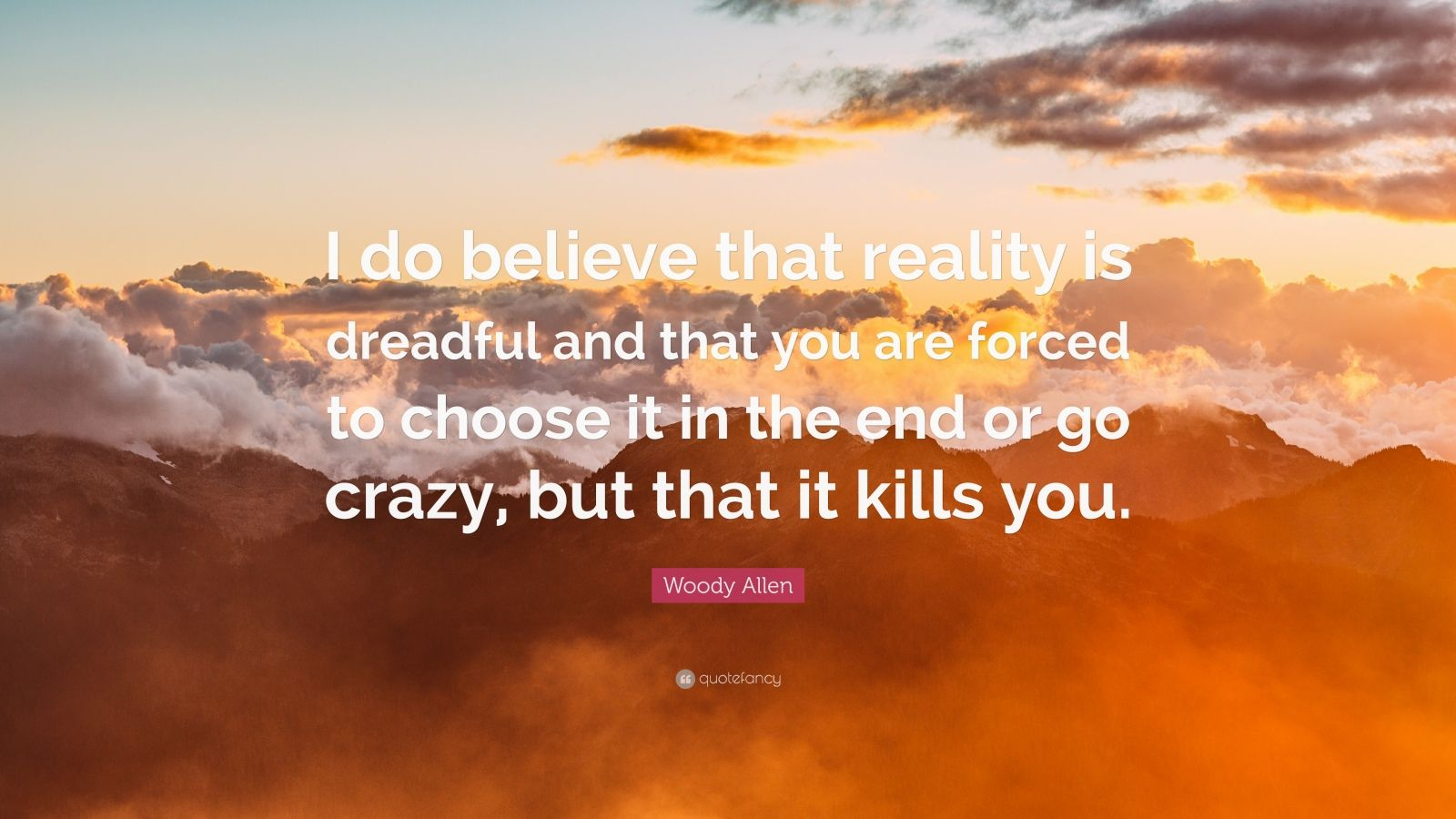 "Woody Allen Quote: ""I do believe that reality is dreadful and that you are forced to choose it in the end or go crazy, but that it kills you."""