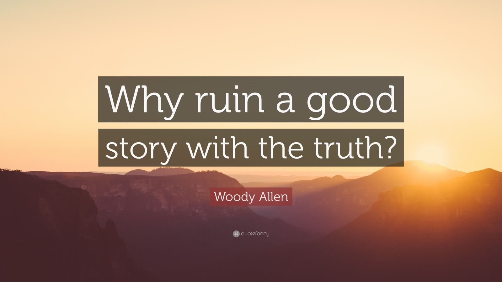 "Woody Allen Quote: ""Why ruin a good story with the truth?"""