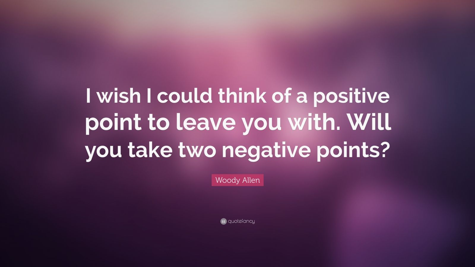 "Woody Allen Quote: ""I wish I could think of a positive point to leave you with. Will you take two negative points?"""