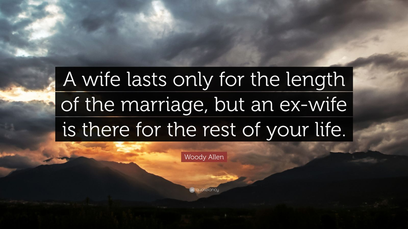 "Woody Allen Quote: ""A wife lasts only for the length of the marriage, but an ex-wife is there for the rest of your life."""