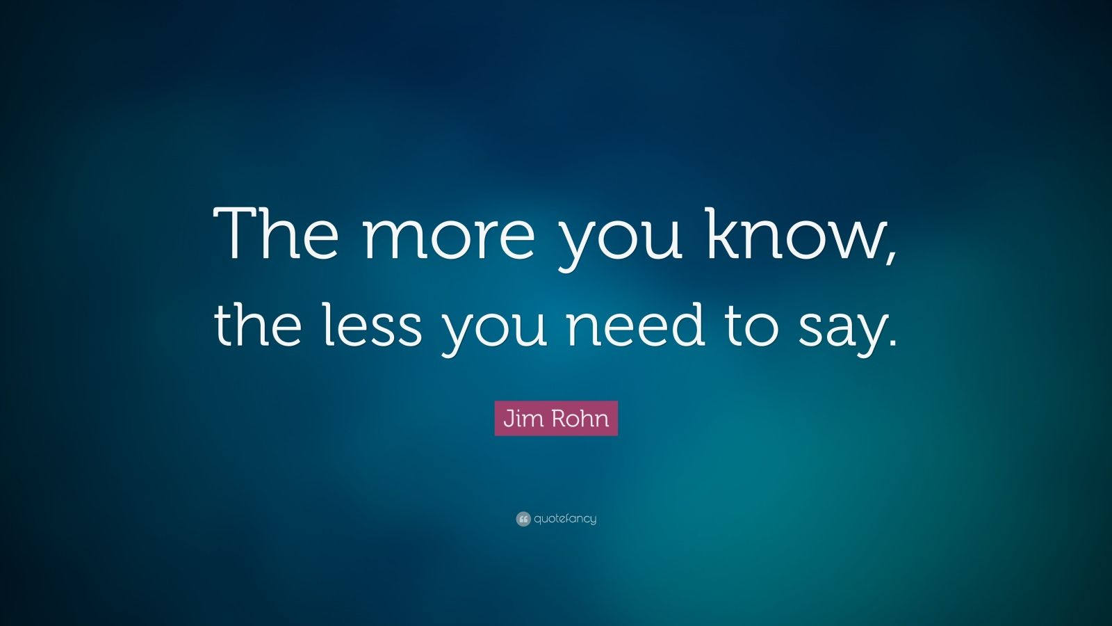 "Jim Rohn Quote: ""The more you know, the less you need to say."""