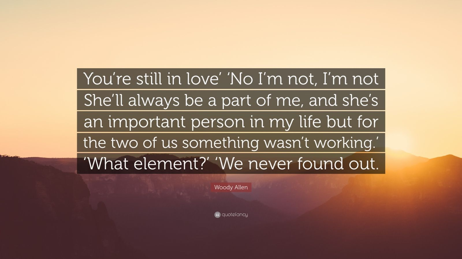 """Woody Allen Quote: """"You're still in love' 'No I'm not, I'm not She'll always be a part of me, and she's an important person in my life but for the two of us something wasn't working.' 'What element?' 'We never found out."""""""