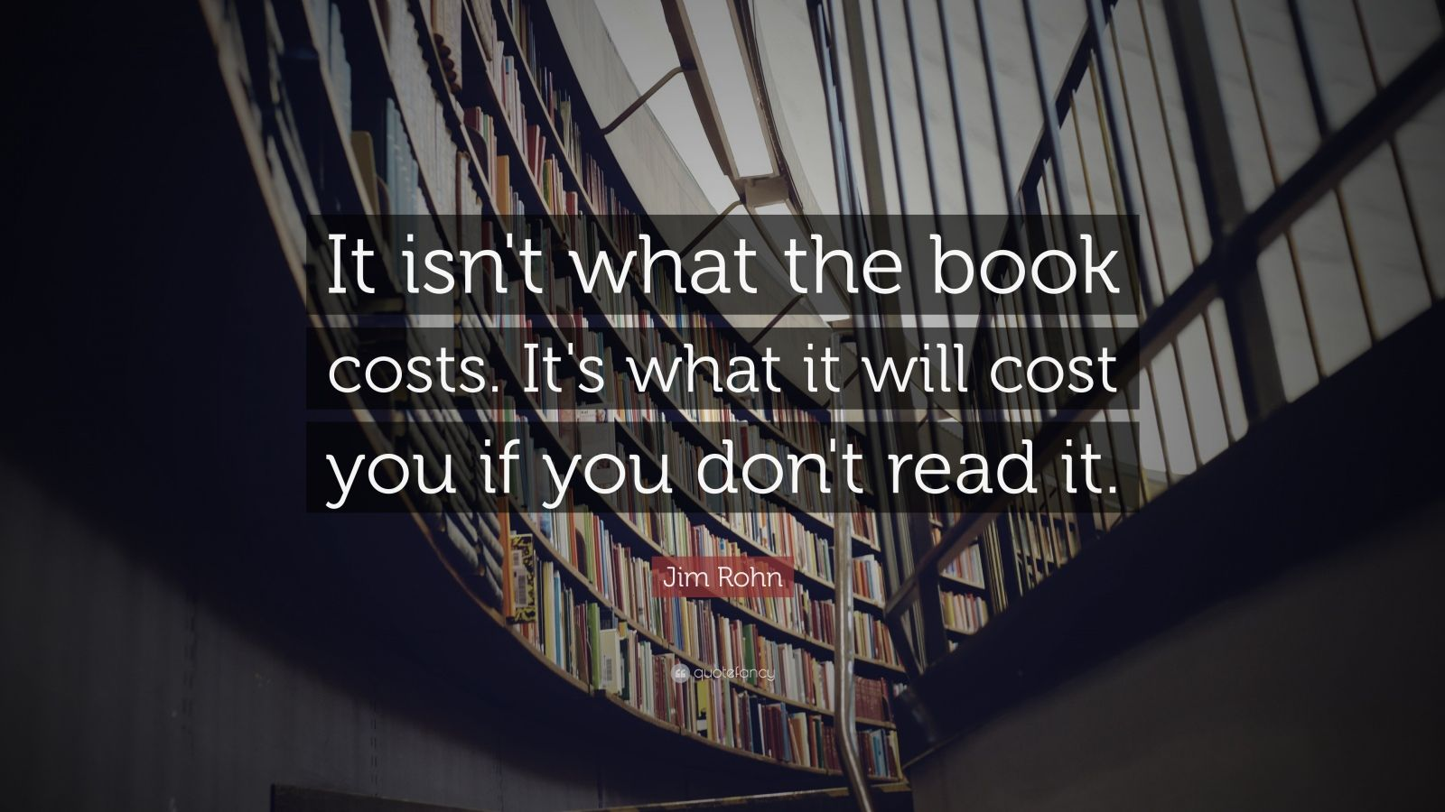 "Jim Rohn Quote: ""It isn't what the book costs. It's what it will cost you if you don't read it."""