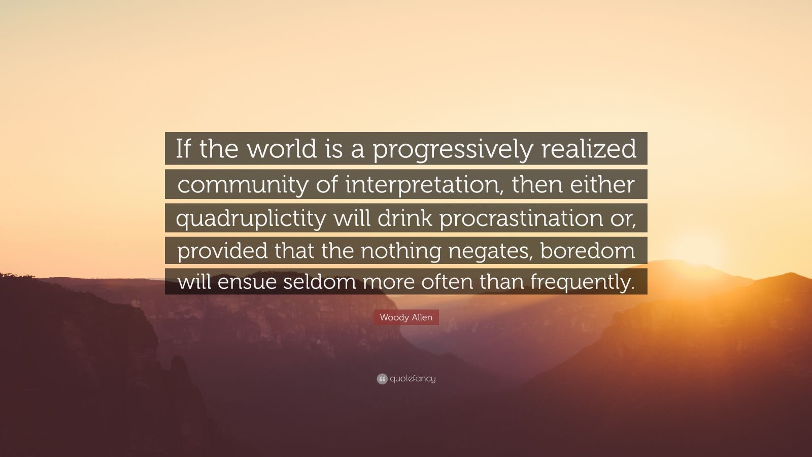 """Woody Allen Quote: """"If the world is a progressively realized community of interpretation, then either quadruplictity will drink procrastination or, provided that the nothing negates, boredom will ensue seldom more often than frequently."""""""