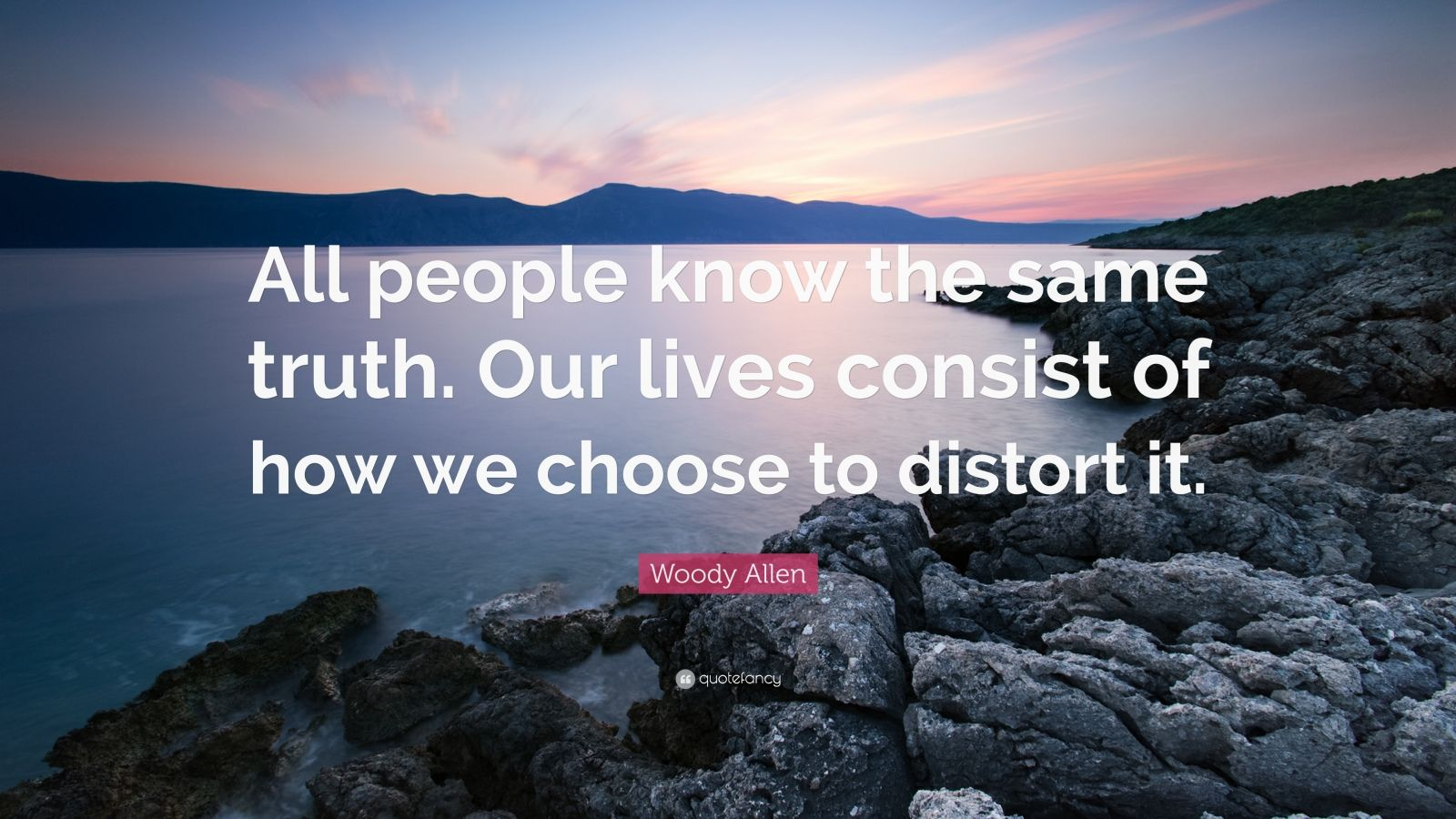 "Woody Allen Quote: ""All people know the same truth. Our lives consist of how we choose to distort it."""