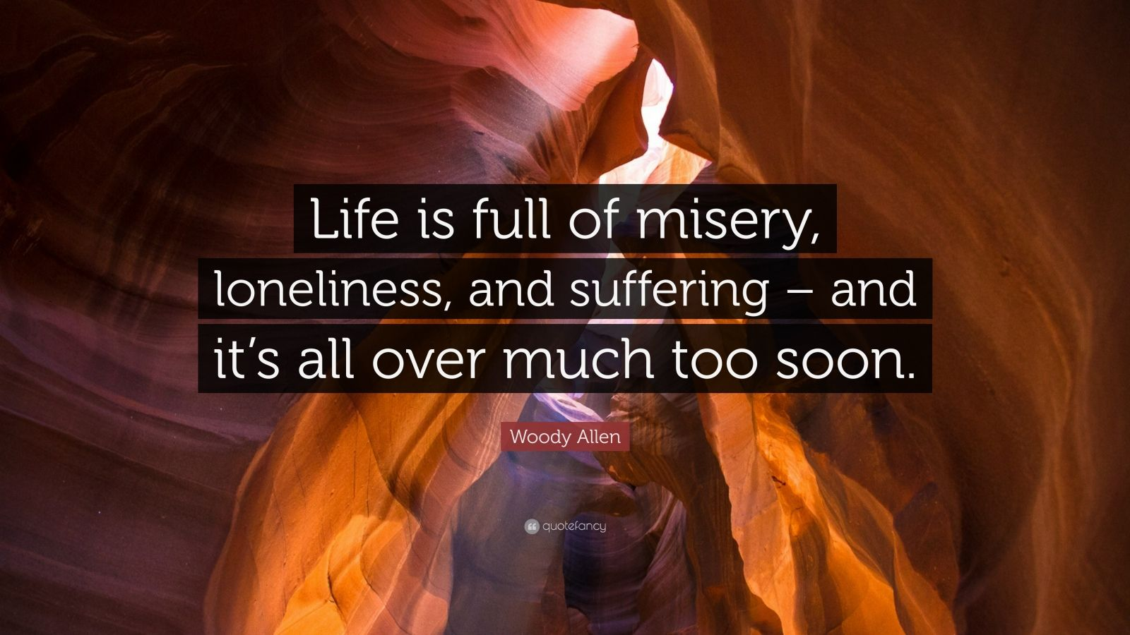 """Woody Allen Quote: """"Life is full of misery, loneliness, and suffering – and it's all over much too soon."""""""