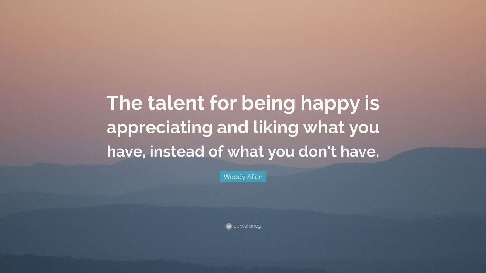 """Woody Allen Quote: """"The talent for being happy is appreciating and liking what you have, instead of what you don't have."""""""