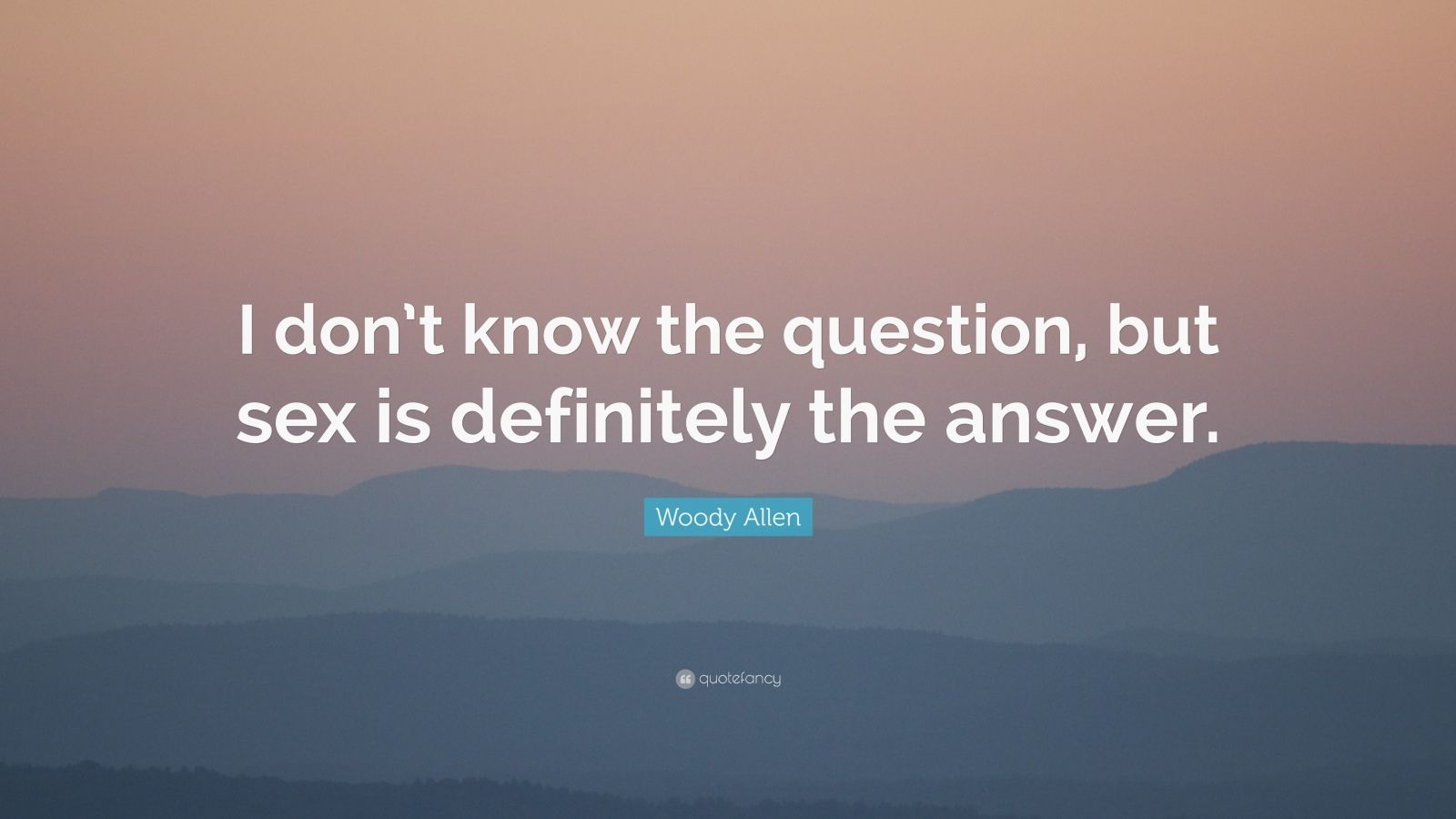"Woody Allen Quote: ""I don't know the question, but sex is definitely the answer."""