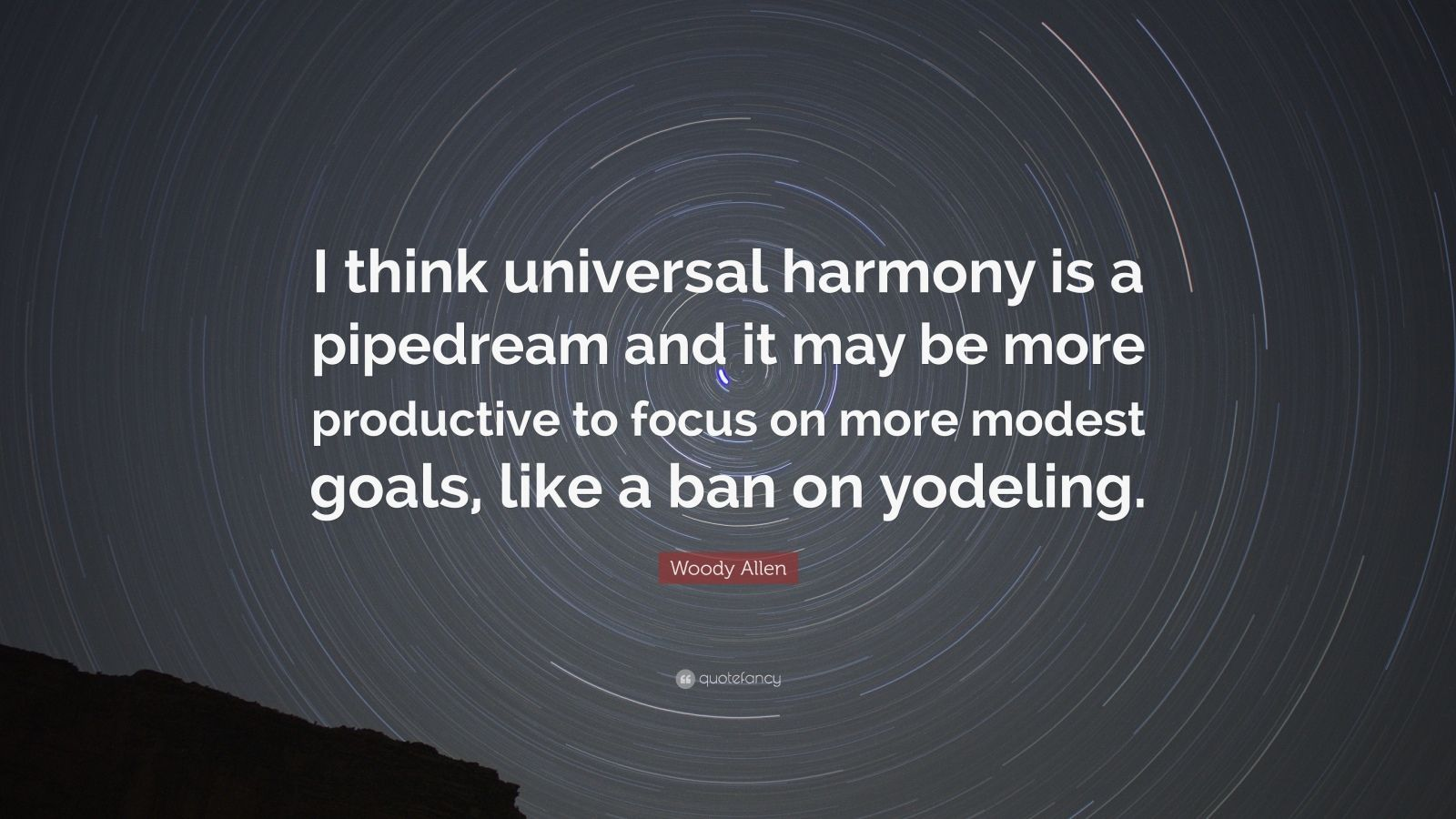 """Woody Allen Quote: """"I think universal harmony is a pipedream and it may be more productive to focus on more modest goals, like a ban on yodeling."""""""