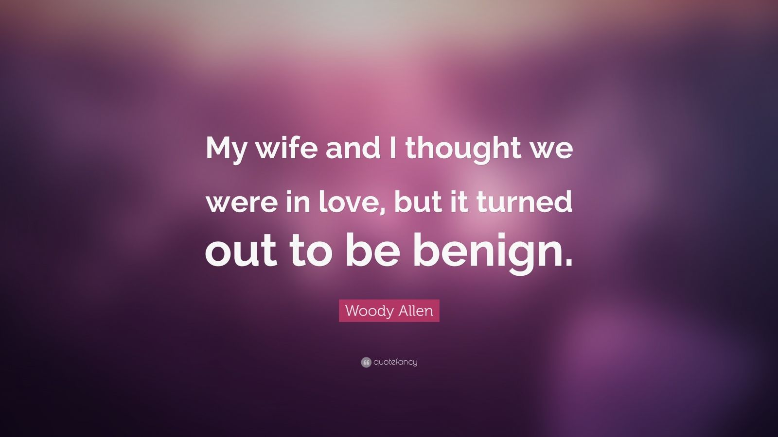 """Woody Allen Quote: """"My wife and I thought we were in love, but it turned out to be benign."""""""
