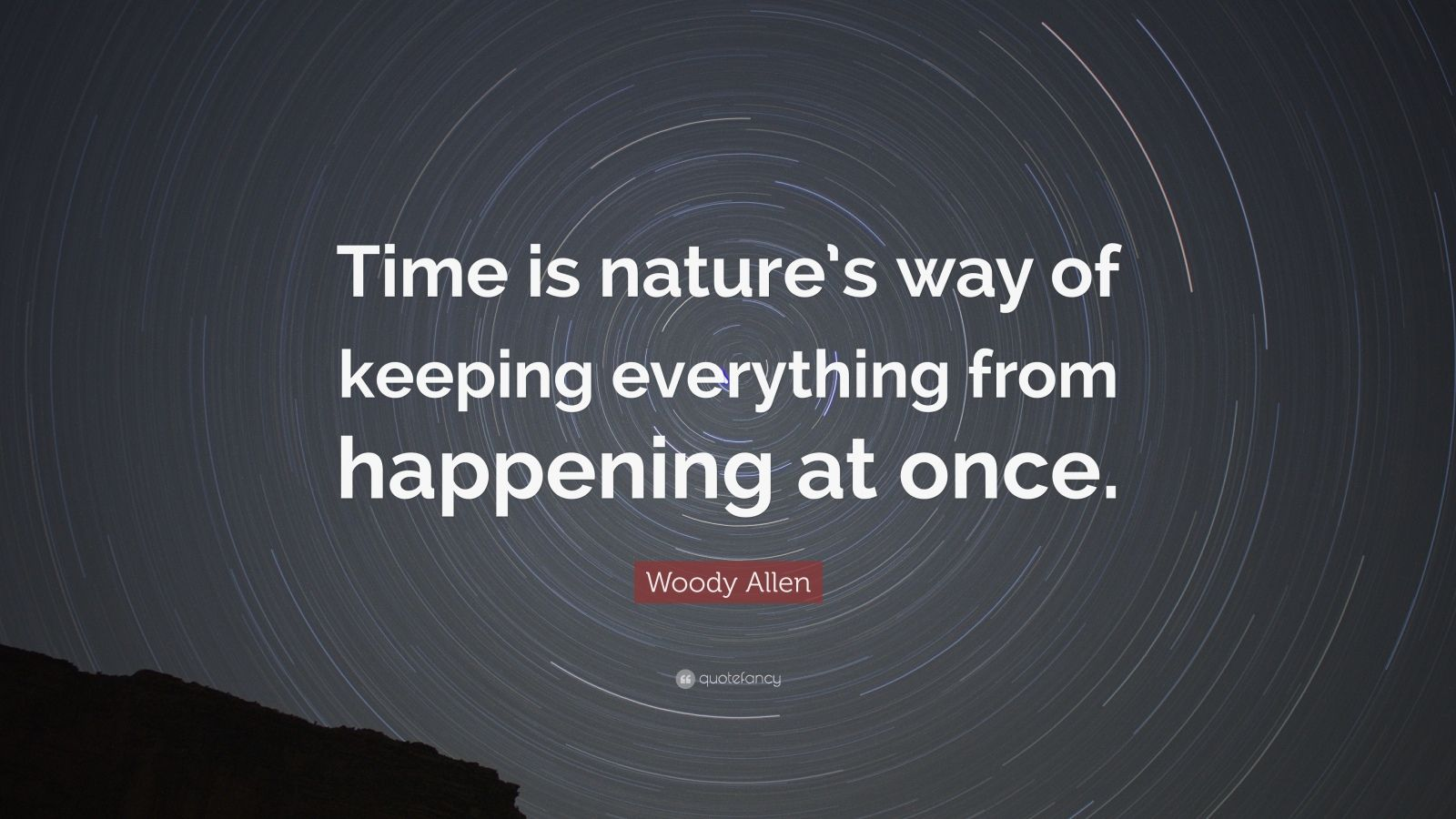 "Woody Allen Quote: ""Time is nature's way of keeping everything from happening at once."""