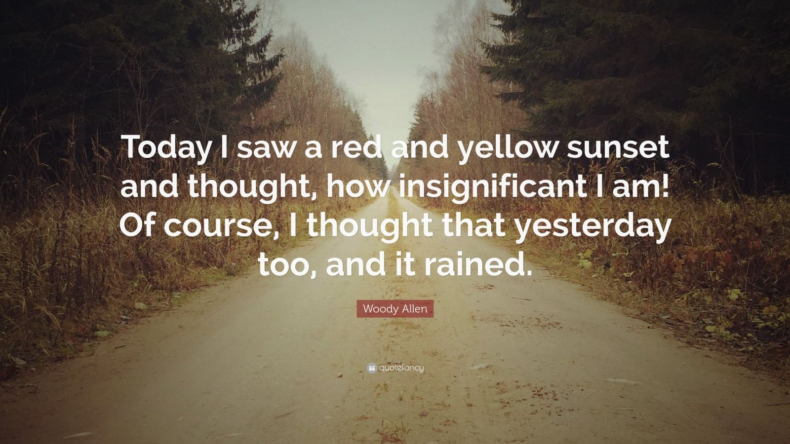 """Woody Allen Quote: """"Today I saw a red and yellow sunset and thought, how insignificant I am! Of course, I thought that yesterday too, and it rained."""""""