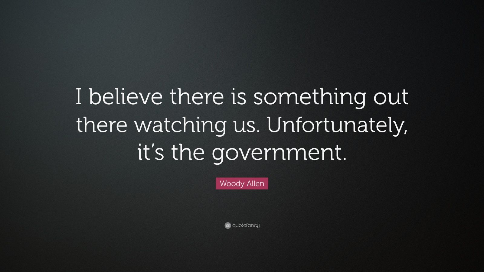 "Woody Allen Quote: ""I believe there is something out there watching us. Unfortunately, it's the government."""