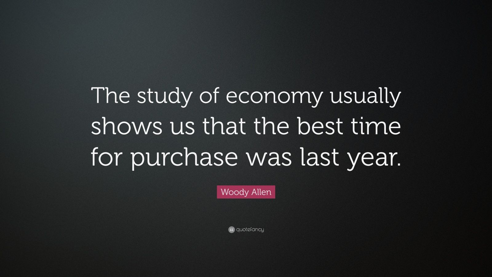 "Woody Allen Quote: ""The study of economy usually shows us that the best time for purchase was last year."""