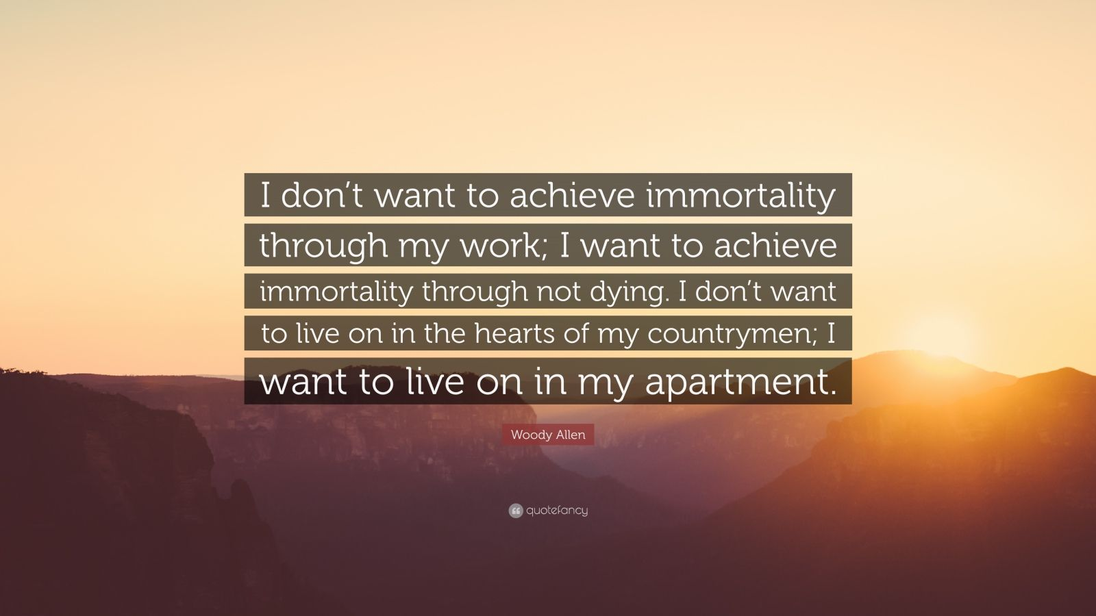 """Woody Allen Quote: """"I don't want to achieve immortality through my work; I want to achieve immortality through not dying. I don't want to live on in the hearts of my countrymen; I want to live on in my apartment."""""""