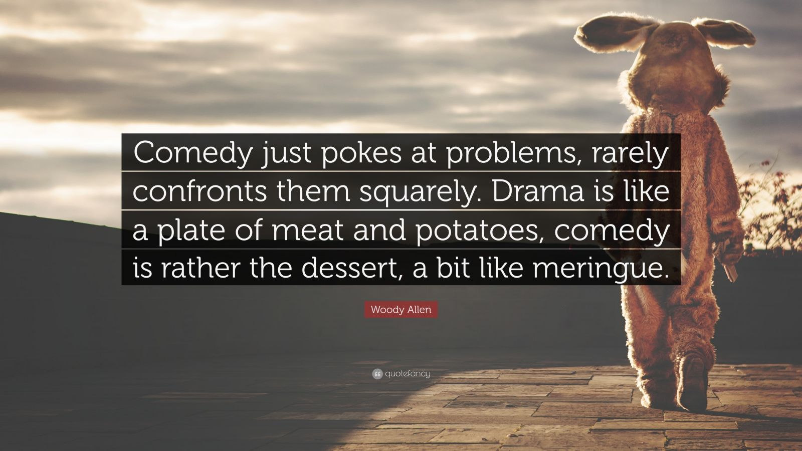 """Woody Allen Quote: """"Comedy just pokes at problems, rarely confronts them squarely. Drama is like a plate of meat and potatoes, comedy is rather the dessert, a bit like meringue."""""""