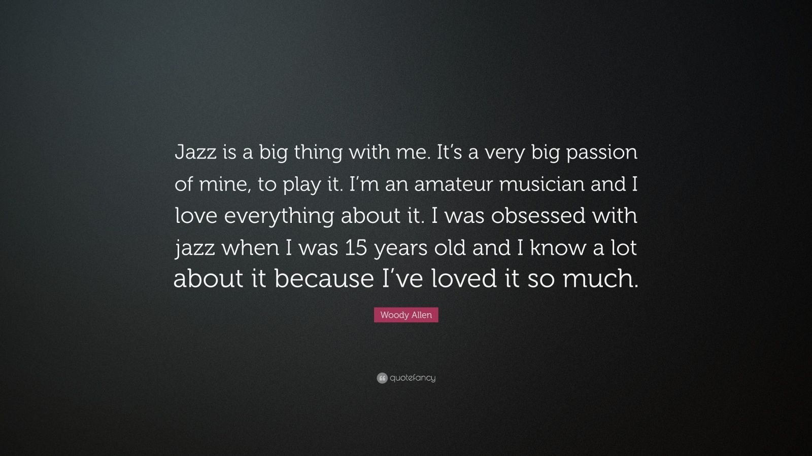 """Woody Allen Quote: """"Jazz is a big thing with me. It's a very big passion of mine, to play it. I'm an amateur musician and I love everything about it. I was obsessed with jazz when I was 15 years old and I know a lot about it because I've loved it so much."""""""