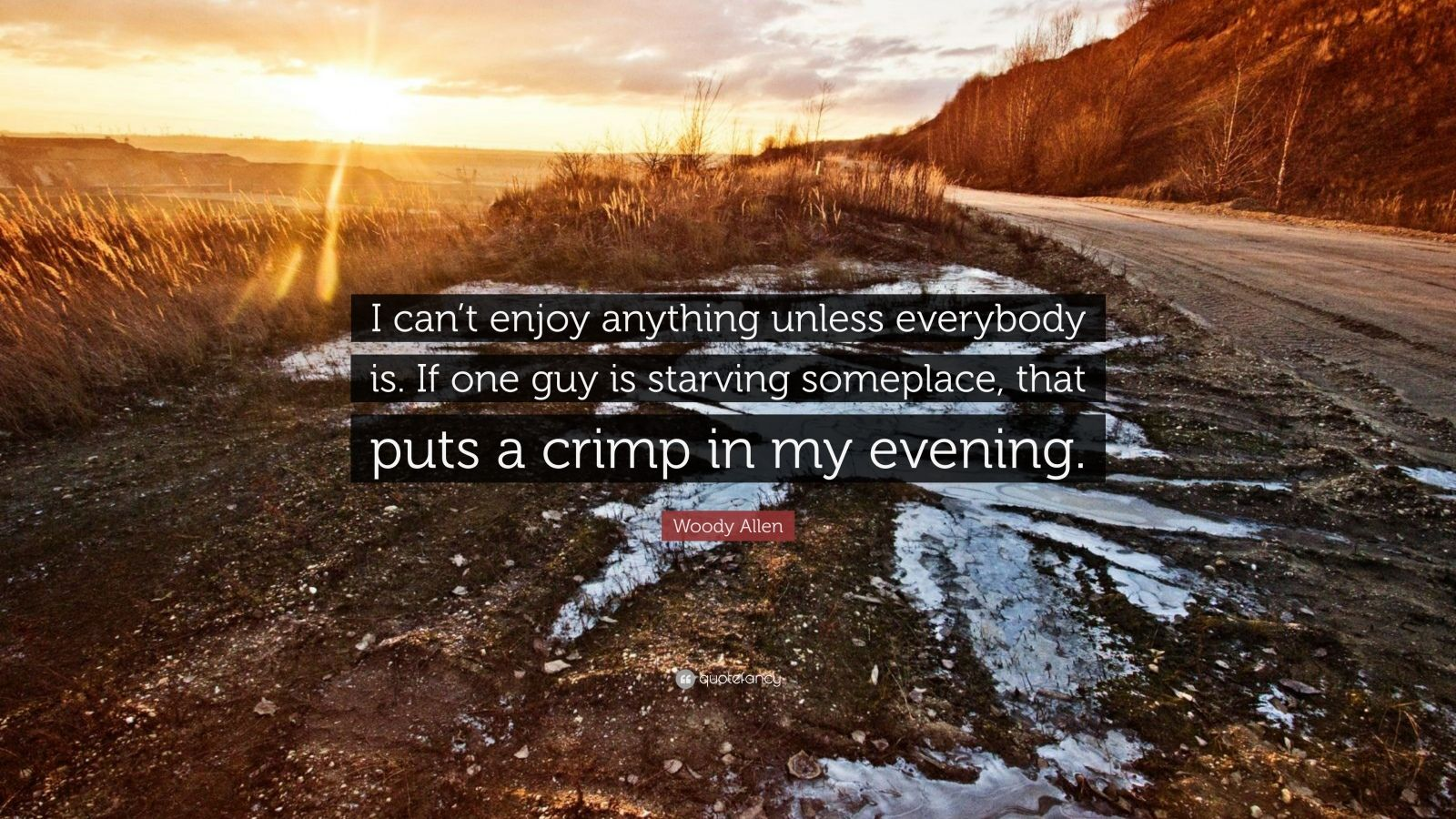 """Woody Allen Quote: """"I can't enjoy anything unless everybody is. If one guy is starving someplace, that puts a crimp in my evening."""""""