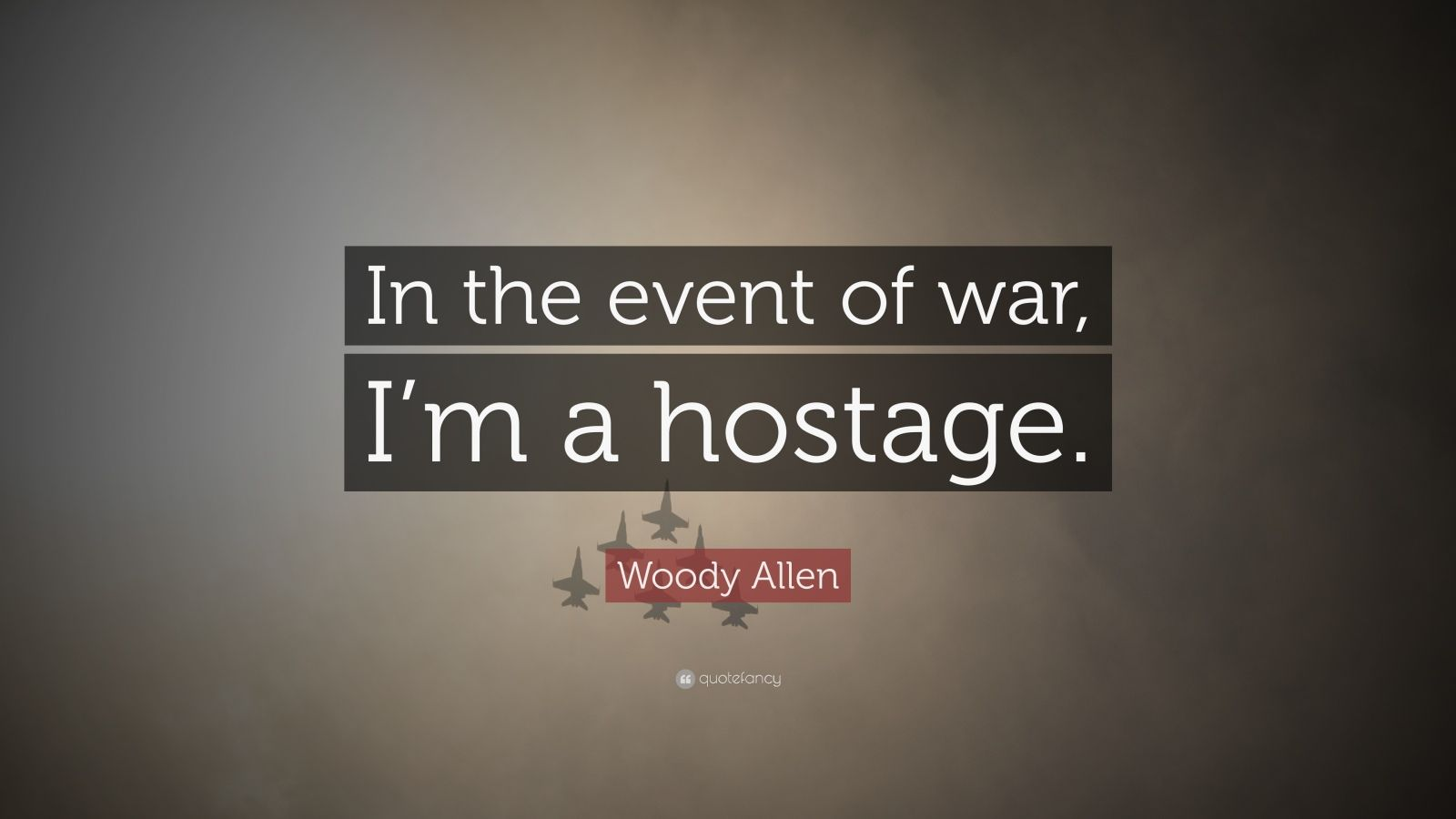 "Woody Allen Quote: ""In the event of war, I'm a hostage."""