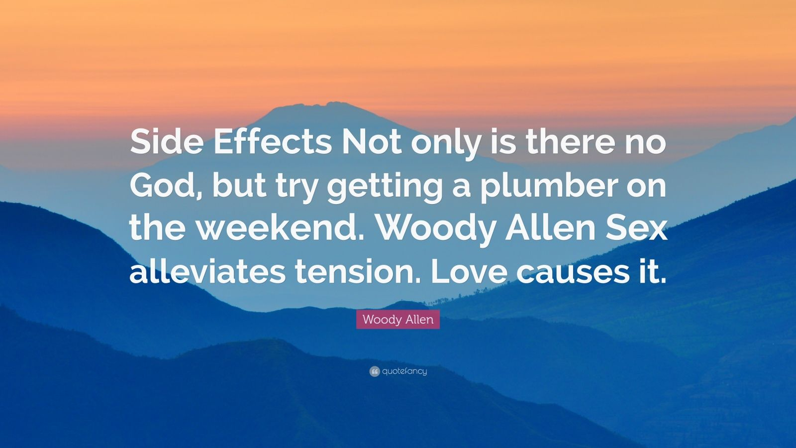 """Woody Allen Quote: """"Side Effects Not only is there no God, but try getting a plumber on the weekend. Woody Allen Sex alleviates tension. Love causes it."""""""