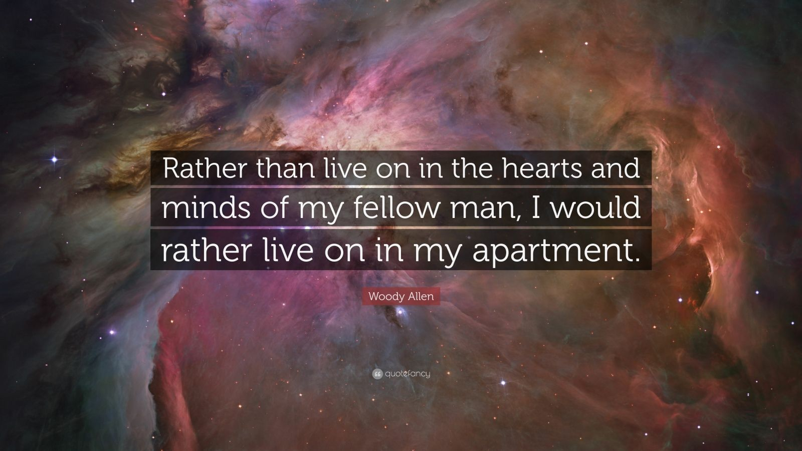 "Woody Allen Quote: ""Rather than live on in the hearts and minds of my fellow man, I would rather live on in my apartment."""