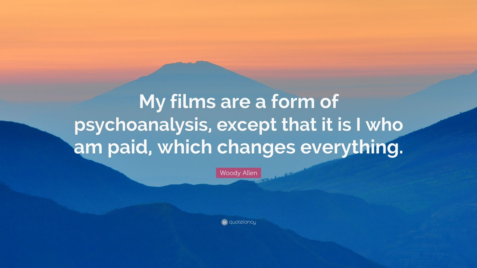 """Woody Allen Quote: """"My films are a form of psychoanalysis, except that it is I who am paid, which changes everything."""""""